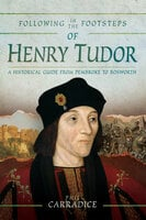 Following in the Footsteps of Henry Tudor: A Historical Journey from Pembroke to Bosworth - Phil Carradice