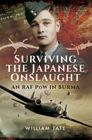 Surviving the Japanese Onslaught: An RAF PoW in Burma - William Tate