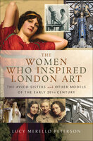 The Women Who Inspired London Art: The Avico Sisters and Other Models of the Early 20th Century - Lucy Merello Peterson