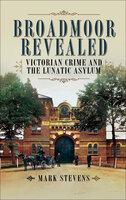 Broadmoor Revealed: Victorian Crime and the Lunatic Asylum - Mark Stevens