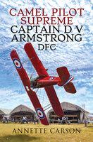 Camel Pilot Supreme: Captain D V Armstrong DFC - Annette Carson