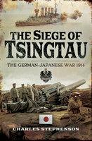 The Siege of Tsingtau: The German-Japanese War, 1914 - Charles Stephenson