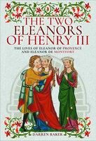 The Two Eleanors of Henry III: The Lives of Eleanor of Provence and Eleanor de Montfort - Darren Baker