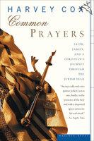 Common Prayers: Faith, Family, and a Christian's Journey Through the Jewish Year - Harvey Cox