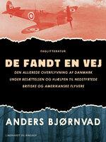 De fandt en vej. Den allierede overflyvning af Danmark under besættelsen og hjælpen til nedstyrtede britiske og amerikanske flyvere - Anders Bjørnvad