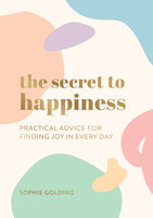 The Secret to Happiness: Practical Advice for Finding Joy in Every Day - Sophie Golding