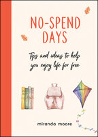 No-Spend Days: Tips and Ideas to Help You Enjoy Life for Free - Miranda Moore