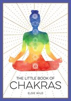 The Little Book of Chakras: An Introduction to Ancient Wisdom and Spiritual Healing - Elsie Wild