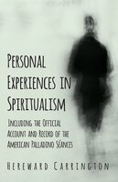 Personal Experiences in Spiritualism - Including the Official Account and Record of the American Palladino Séances - Hereward Carrington