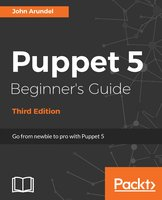 Puppet 5 Beginner's Guide - Third Edition: Go from newbie to pro with Puppet 5 - John Arundel