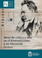 Ideas de crítica y arte en el Romanticismo y en Nietzsche - Silvio Mattoni