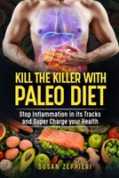 Kill The Killer With The Paleo Diet: Stop Inflammation In Its Tracks and Supercharge Your Health - Susan Zeppieri