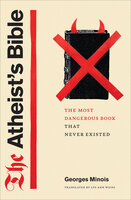 The Atheist's Bible: The Most Dangerous Book That Never Existed - Georges Minois