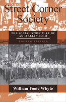Street Corner Society: The Social Structure of an Italian Slum - William Foote Whyte