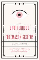 The Brotherhood of Freemason Sisters: Gender, Secrecy, and Fraternity in Italian Masonic Lodges - Lilith Mahmud