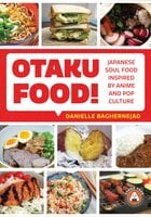 Otaku Food!: Japanese Soul Food Inspired by Anime and Pop Culture - Danielle Baghernejad