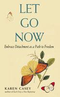 Let Go Now: Embrace Detachment as a Path to Freedom - Karen Casey