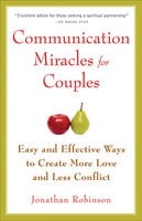 Communication Miracles for Couples: Easy and Effective Tools to Create More Love and Less Conflict - Jonathan Robinson