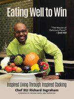 Eating Well to Win: Inspired Living Through Inspired Cooking - Richard Ingraham