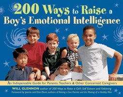 200 Ways to Raise a Boy's Emotional Intelligence: An Indispensible Guide for Parents, Teachers & Other Concerned Caregivers - Will Glennon