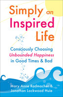 Simply an Inspired Life: Consciously Choosing Unbounded Happiness in Good Times & Bad - Mary Anne Radmacher, Jonathan Lookwood Huie
