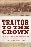 Traitor to the Crown: The Untold Story of the Popish Plot and the Consipiracy Against Samuel Pepys - James Long, Ben Long