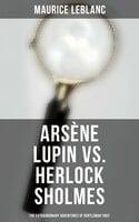 Arsène Lupin vs. Herlock Sholmes: The Extraordinary Adventures of Gentleman Thief - Maurice Leblanc