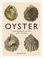 Oyster: A Gastronomic History (with Recipes) - Drew Smith