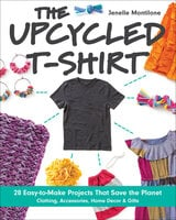The Upcycled T-Shirt: 28 Easy-to-Make Projects That Save the Planet: Clothing, Accessories, Home Decor & Gifts - Jenelle Montilone