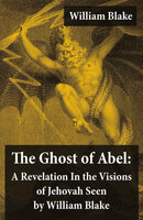 The Ghost of Abel: A Revelation In the Visions of Jehovah Seen by William Blake: Illuminated Manuscript with the Original Illustrations of William Blake