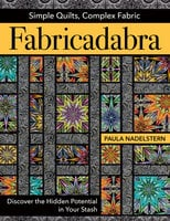 Fabricadabra: Simple Quilts, Complex Fabrics: Discover the Hidden Potential in Your Stash - Paula Nadelstern
