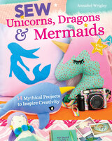 Sew Unicorns, Dragons & Mermaids: 14 Mythical Projects to Inspire Creativity - Annabel Wrigley