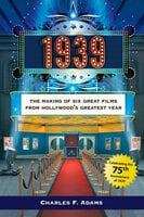 1939: The Making of Six Great Films from Hollywood's Greatest Year - Dr. Charles Adams