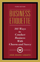 Business Etiquette: 101 Ways to Conduct Business with Charm and Savvy - Ann Marie Sabath