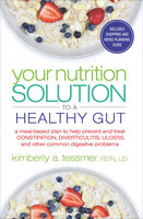 Your Nutrition Solution to a Healthy Gut: A Meal-Based Plan to Help Prevent and Treat Constipation, Diverticulitis, Ulcers, and Other Common Digestive Problems - Kimberly A. Tessmer