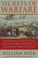 Secrets of Warfare: Exposing the Myths and Hidden History of Weapons and Battles - William Weir