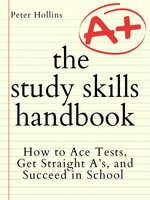 The Study Skills Handbook: How to Ace Tests, Get Straight A's, and Succeed in School - Peter Hollins