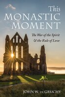 This Monastic Moment: The War of the Spirit & the Rule of Love - John W. de Gruchy