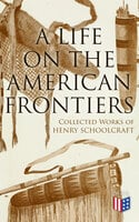 A Life on the American Frontiers: Collected Works of Henry Schoolcraft