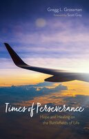 Times of Perseverance: Hope and Healing on the Battlefields of Life - Gregg L. Grossman
