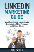 LinkedIn Marketing: Use LinkedIn B2B Marketing to Generate Qualified Prospects and Obtain Clients - Tim Shek