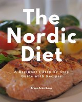 The Nordic Diet: A Beginner's Step-by-Step Guide with Recipes - Bruce Ackerberg