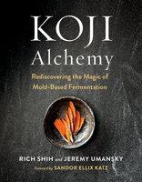 Koji Alchemy: Rediscovering the Magic of Mold-Based Fermentation (Soy Sauce, Miso, Sake, Mirin, Amazake, Charcuterie) - Jeremy Umansky, Rich Shih