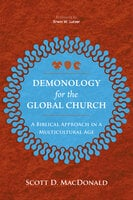 Demonology for the Global Church: A Biblical Approach in a Multicultural Age - Scott D. MacDonald