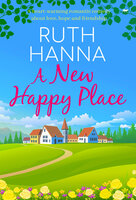 A New Happy Place: A Heart-Warming Romantic Comedy about Love, Hope and Friendship - Ruth Hanna