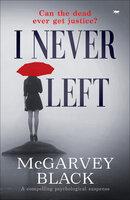 I Never Left: A Compelling Psychological Suspense Mystery - McGarvey Black
