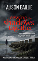 Sewing the Shadows Together: A Compelling Psychological Suspense Thriller - Alison Baillie