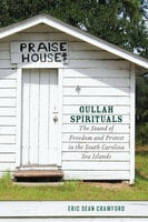 Gullah Spirituals: The Sound of Freedom and Protest in the South Carolina Sea Islands - Eric Sean Crawford