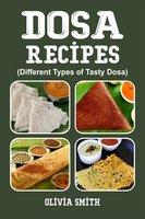 DOSA RECIPES: Different Types of Tasty Dosa - Olivia Smith