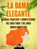 La dama elegante: manual práctico y completísimo del buen tono y del buen orden doméstico - María del Pilar Sinués